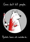 Guns Don't Kill People. Psychotic Bears