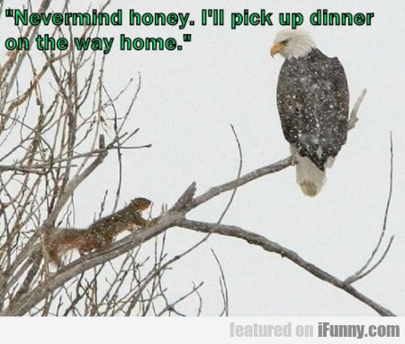 Nevermind Honey. I'll Pick Up Dinner