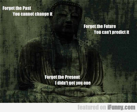 forget the past, you cannot change it...