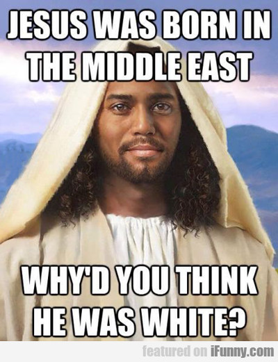 Jesus Was Born In The Middle East...