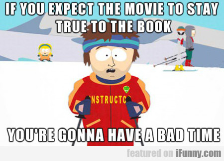 if you expect the movie to stay true to the...