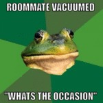 Roomate Vacuumed, What's The Occasion?