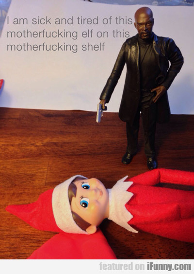 I Am Sick And Tired Of This Motherfucking Elf...