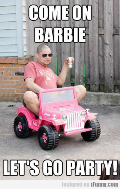 Come On Barbie, Let's Go Party...