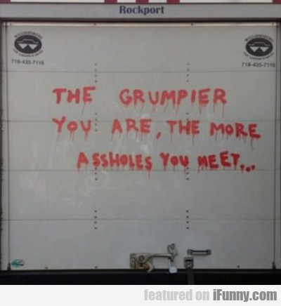The Grumpier You Are, The More Assholes You'll...