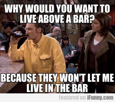 Why Would You Want To Live Above A Bar?