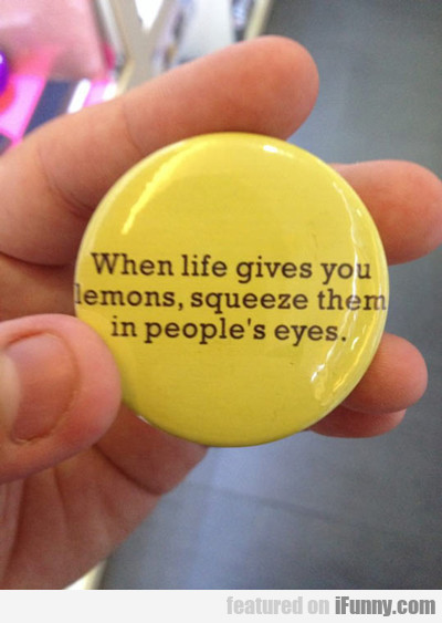 When Life Gives You Lemons, Squeeze Them Into...