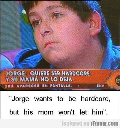 Jorge Wants To Be Hardcore...