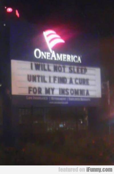 I Will Not Sleep Until I Find A Cure For My...