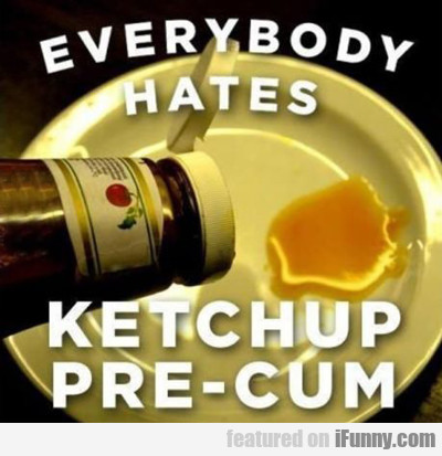 Everybody Hates Ketchup Pre Cum