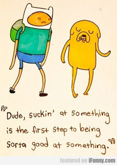 dude, suckin at something in the first step