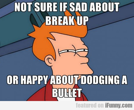 Not Sure If Sad About Break Up Or...