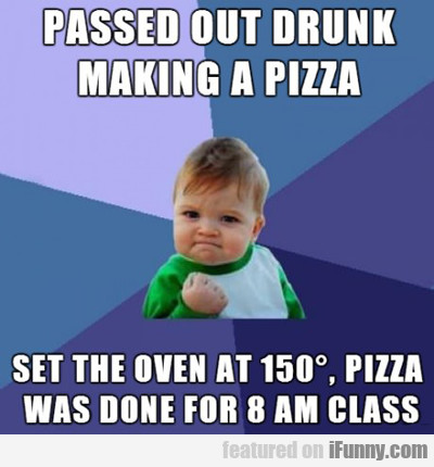 passed out drunk making a pizza...