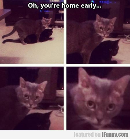 Oh, you're home early...