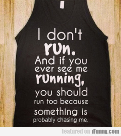I Don't Run, And If You Ever See Me Running...