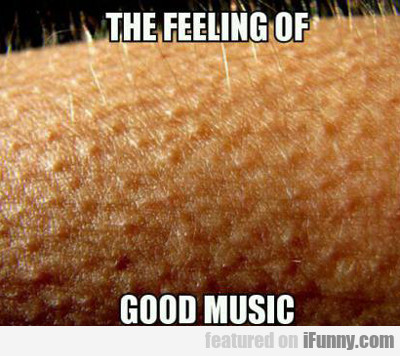 The Feeling Of Good Music...