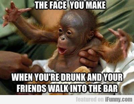 the face you male when you're drunk...