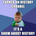 Turned On History Channel, It's A Show About...