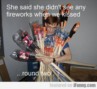 She Said She Didn't See Any Fireworks When We...