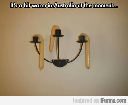 it's a bit warm in Australia at the moment...