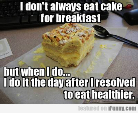 I Don't Always Eat Cake For Breakfast...