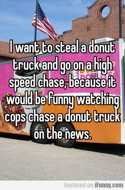 I Want To Steal A Donut Truck And...