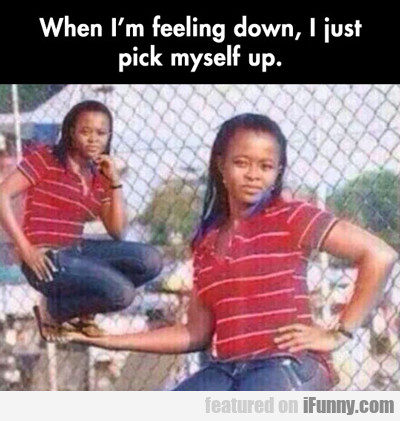 When I'm Feeling Down, I Just Pick Myself Up...