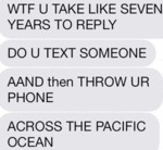 Wtf You Take Like Seven Years To Reply