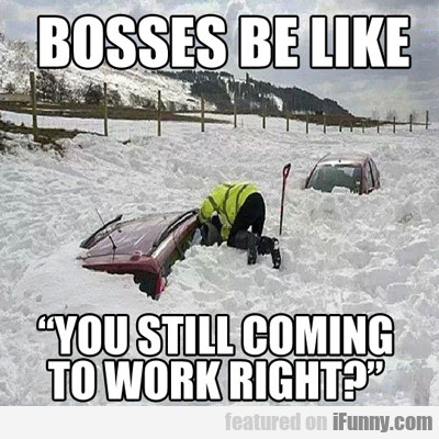 Bosses Be Like, You Still Coming To Work Right...
