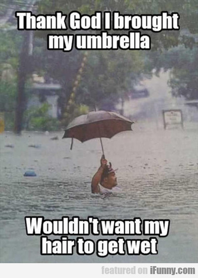 Thank God I Brought My Umbrella, Wouldn't Want...