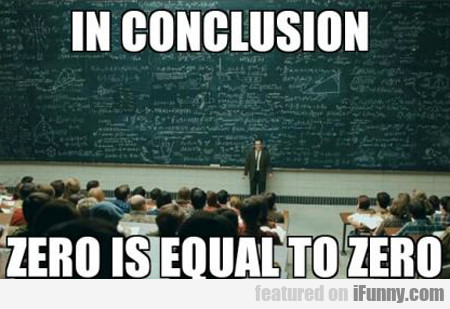 In Conclusion, Zero Is Equal To Zero...