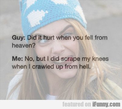 guy: did it hurt when you fell from heaven?