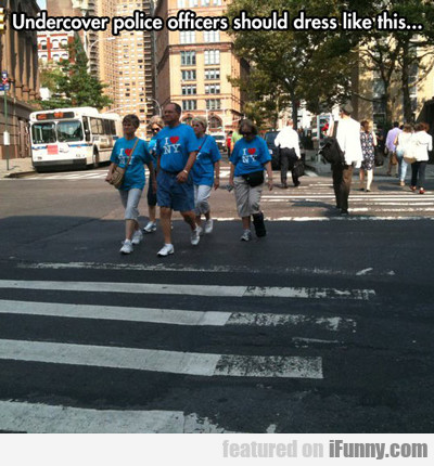 undercover police officers should dress like...