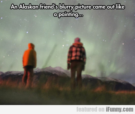 An Alaskan Friend's Blurry Picture Came Out...