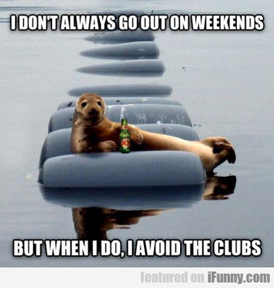 I Don't Always Go Out On Weekends...