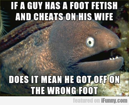 if a guy has a foot fetish and cheats on...