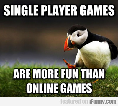 Single Player Games Are More Fun Than Online...