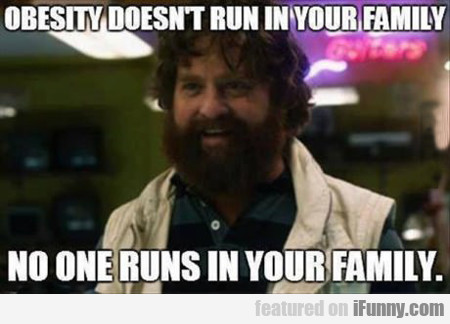 Obesity Doesn't Run In Your Family...