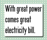 With Great Power Comes Great Electricity Bill...