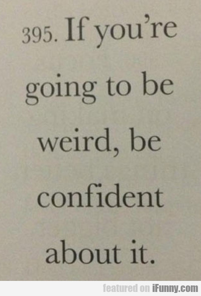 If You're Going To Be Weird, Be Confident About It