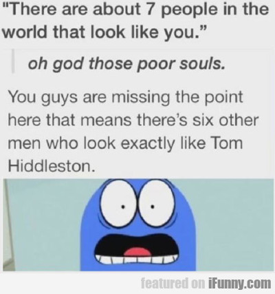 There are about 7 people in the world that look...
