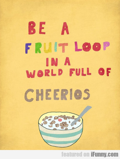 Be A Fruit Loop In A World Full Of Cherios