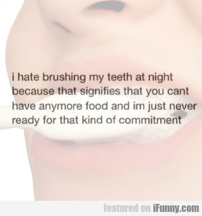 I Hate Brushing My Teeth At Night Because..