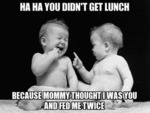 Ha Ha You Didn't Get Lunch..
