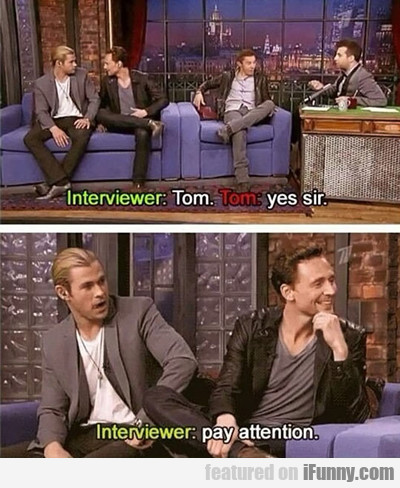 Interviewer: Tom. Tom: Yes Sir.