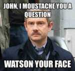 John, I Moustache You A Question. Watson Your...