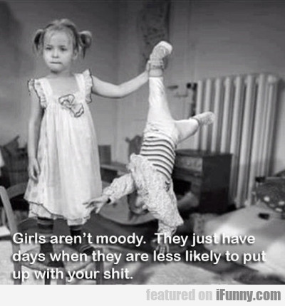 Girls Aren't Moody. They Just Have Days..