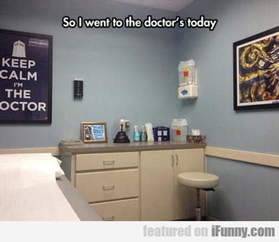 So I Went To The Doctor's Today...