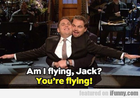 Am I Flying Jack? You're Flying...