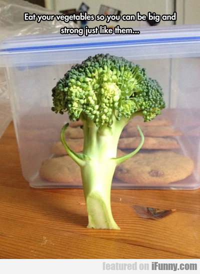 Eat Your Vegetables So You Can Be Big And...